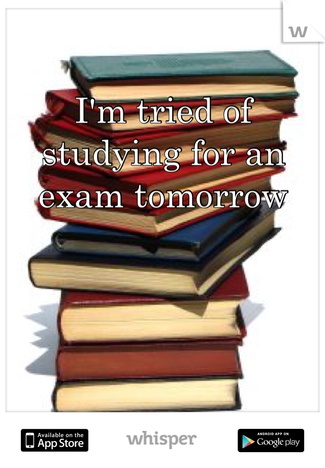 I'm tried of studying for an exam tomorrow