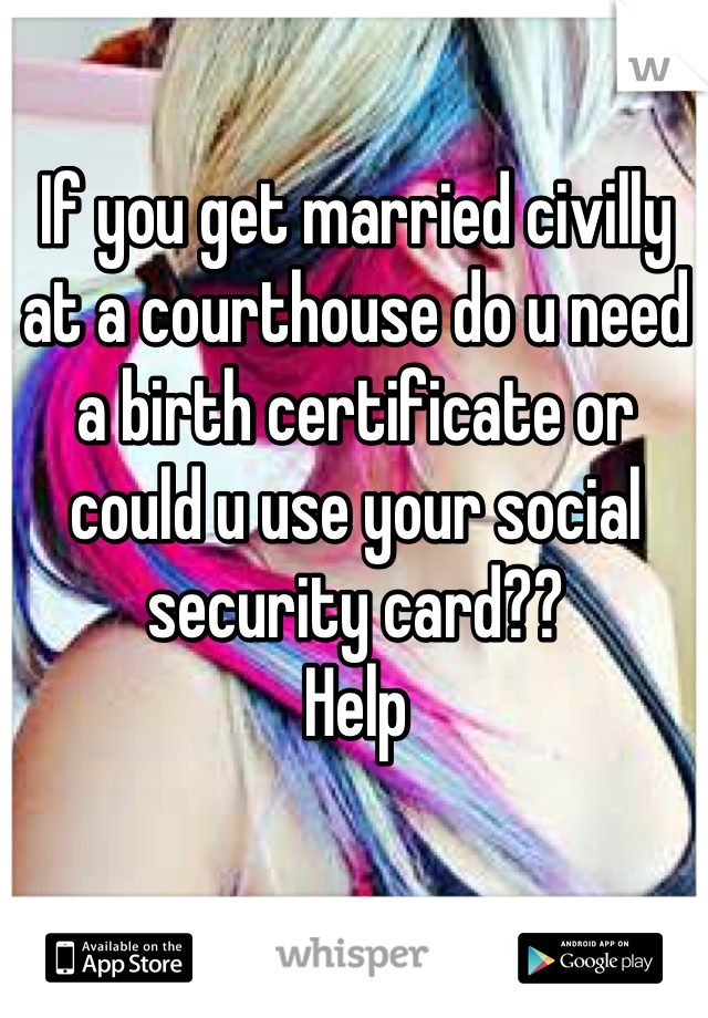 If you get married civilly at a courthouse do u need a birth certificate or could u use your social security card?? Help