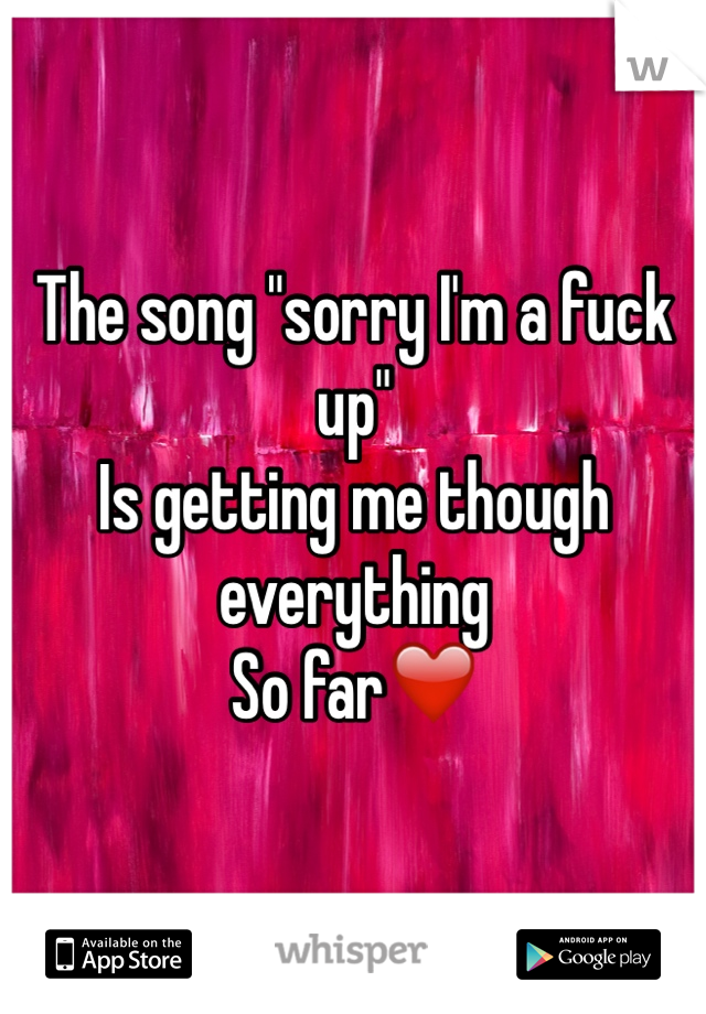 """The song """"sorry I'm a fuck up""""  Is getting me though everything  So far❤️"""