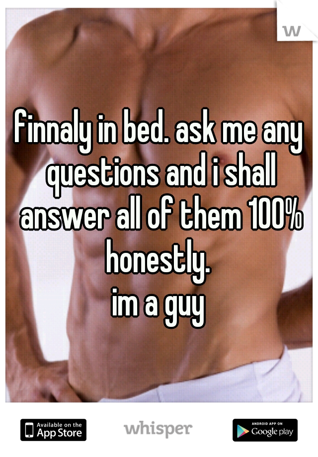 finnaly in bed. ask me any questions and i shall answer all of them 100% honestly.  im a guy