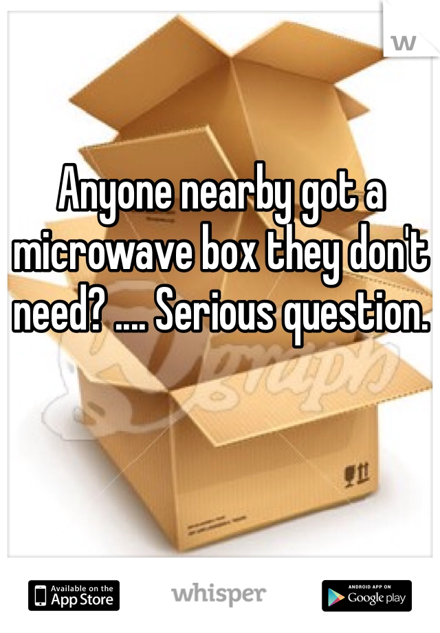 Anyone nearby got a microwave box they don't need? .... Serious question.