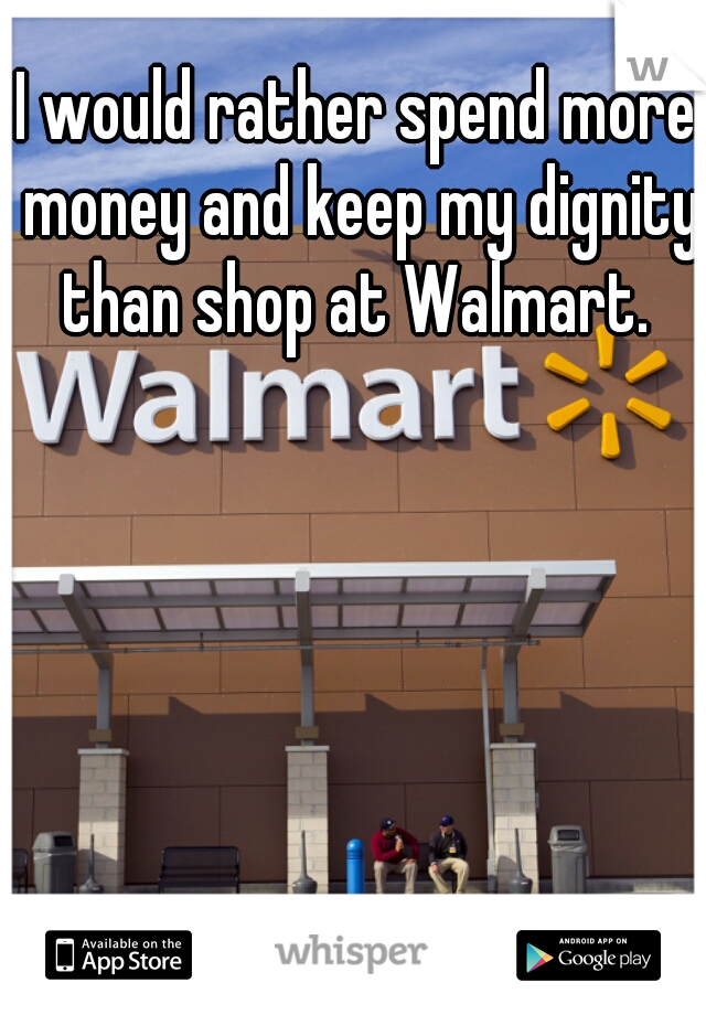 I would rather spend more money and keep my dignity than shop at Walmart.