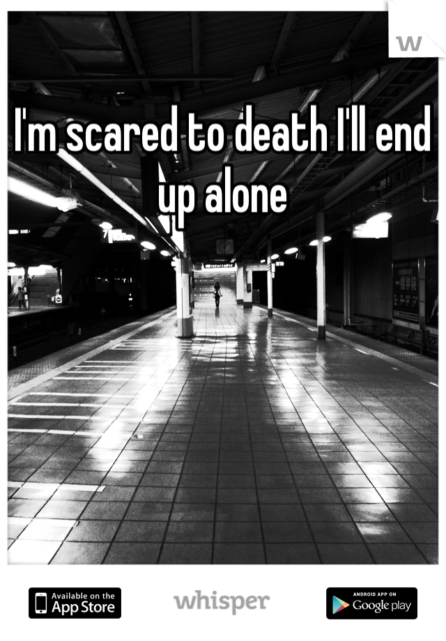 I'm scared to death I'll end up alone