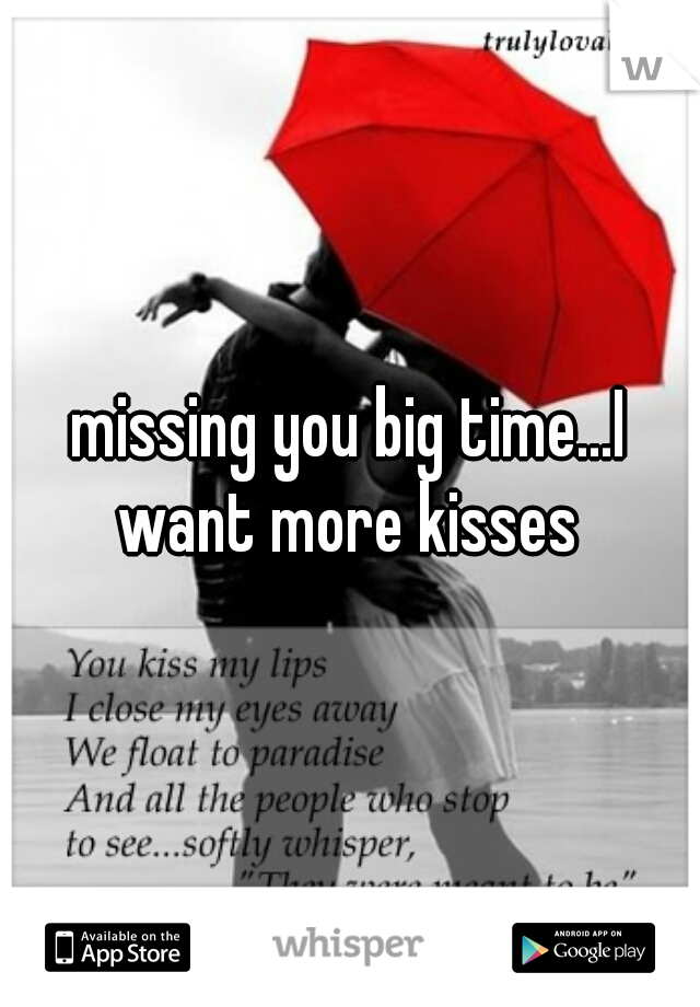 missing you big time...I want more kisses