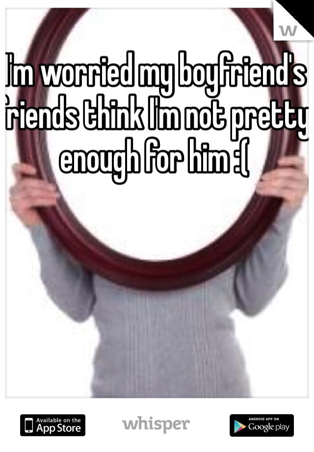 I'm worried my boyfriend's friends think I'm not pretty enough for him :(