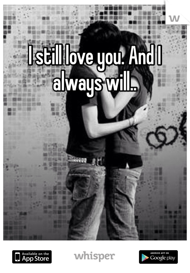 I still love you. And I always will..