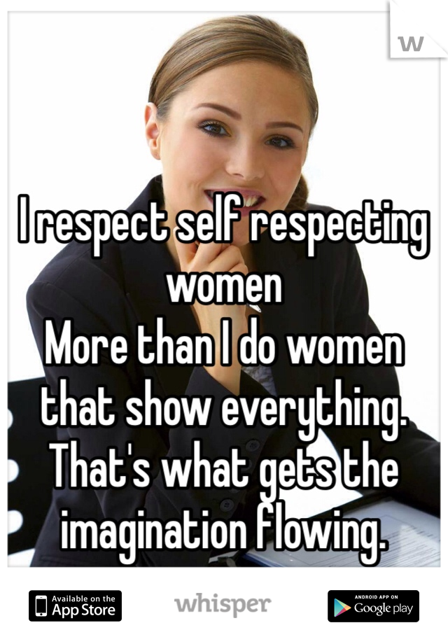 I respect self respecting women  More than I do women that show everything. That's what gets the imagination flowing.
