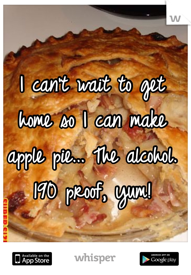 I can't wait to get home so I can make apple pie... The alcohol. 190 proof, yum!