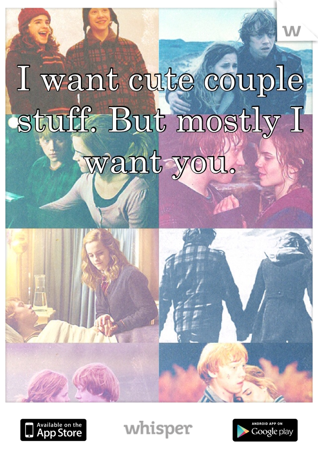 I want cute couple stuff. But mostly I want you.