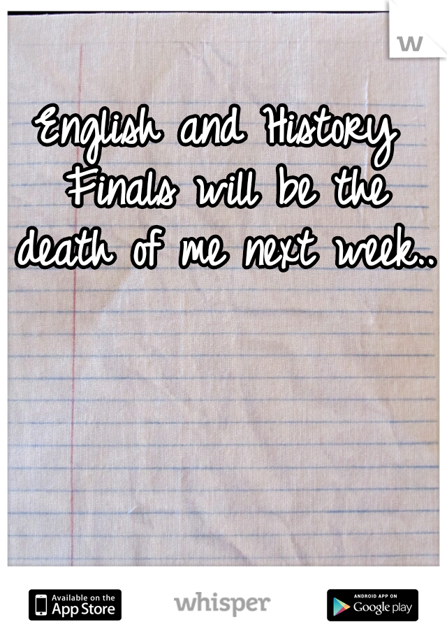 English and History Finals will be the death of me next week..