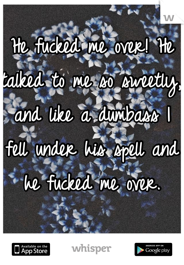 He fucked me over! He talked to me so sweetly, and like a dumbass I fell under his spell and he fucked me over.