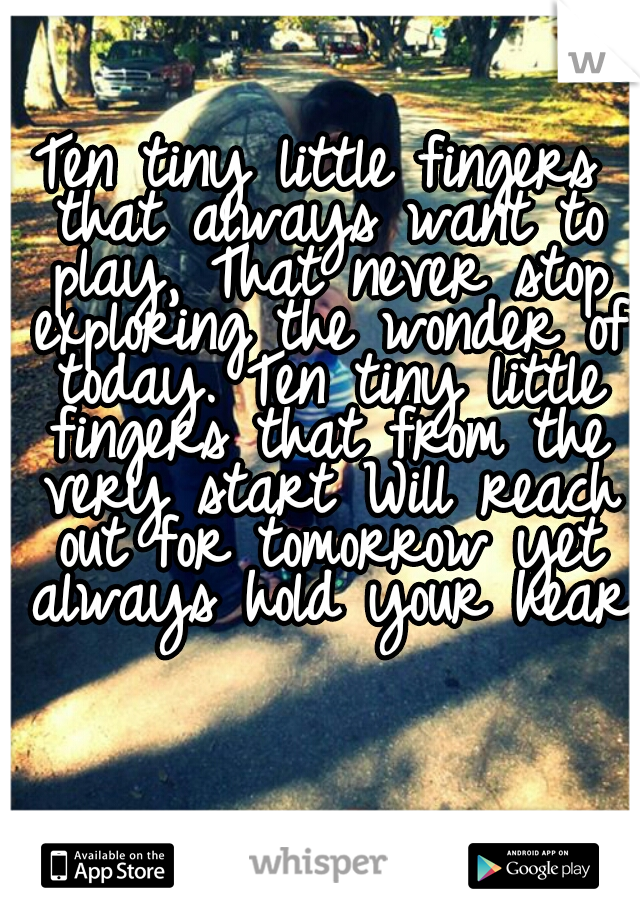 Ten tiny little fingers that always want to play, That never stop exploring the wonder of today. Ten tiny little fingers that from the very start Will reach out for tomorrow yet always hold your heart