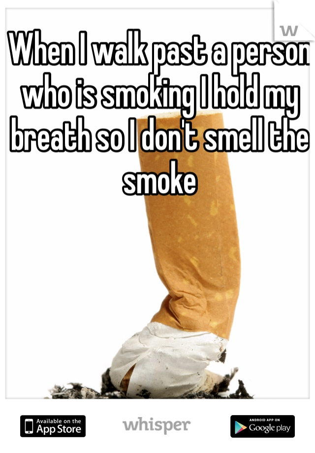 When I walk past a person who is smoking I hold my breath so I don't smell the smoke