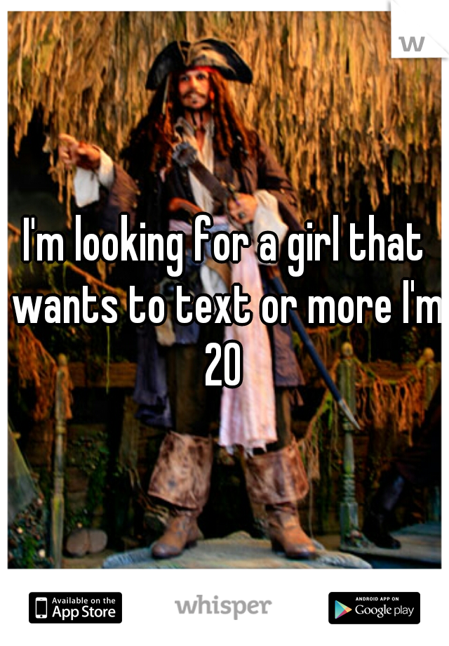 I'm looking for a girl that wants to text or more I'm 20