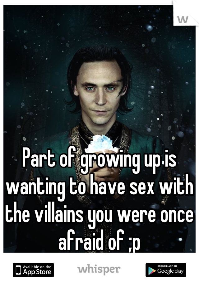 Part of growing up is wanting to have sex with the villains you were once afraid of ;p