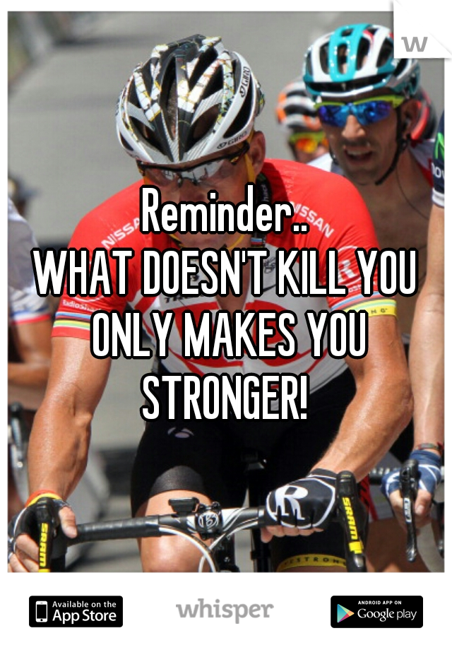 Reminder..  WHAT DOESN'T KILL YOU ONLY MAKES YOU STRONGER!