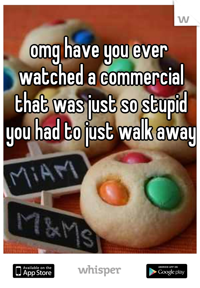 omg have you ever watched a commercial that was just so stupid you had to just walk away