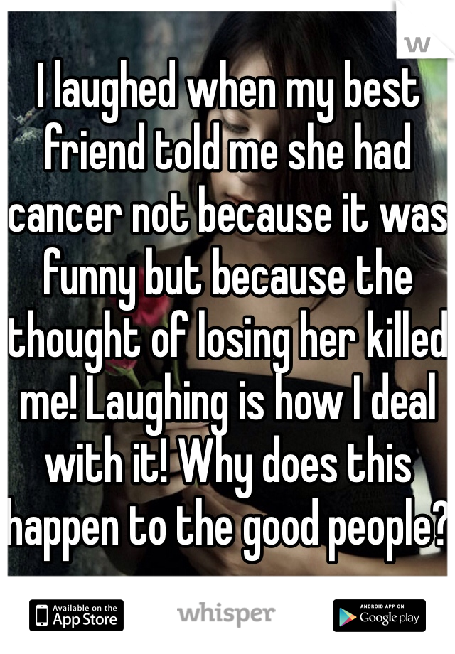 I laughed when my best friend told me she had cancer not because it was funny but because the thought of losing her killed me! Laughing is how I deal with it! Why does this happen to the good people?