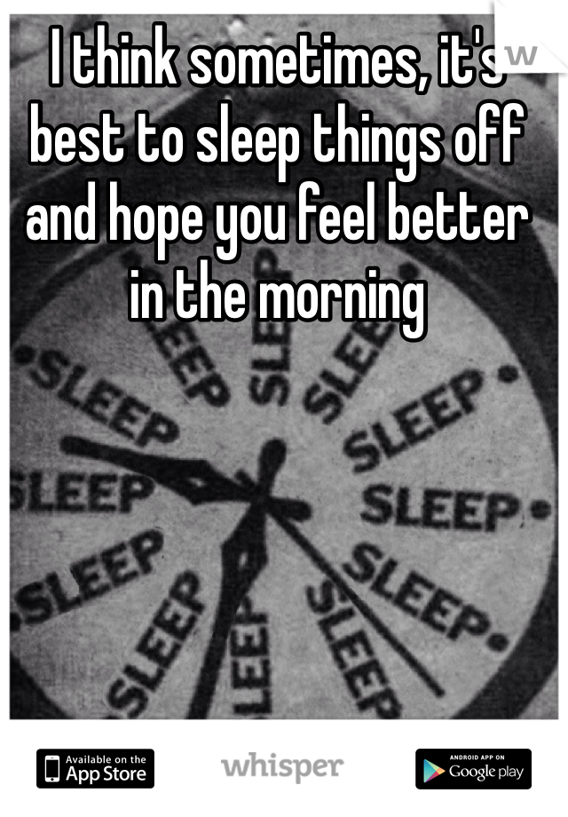 I think sometimes, it's best to sleep things off and hope you feel better in the morning