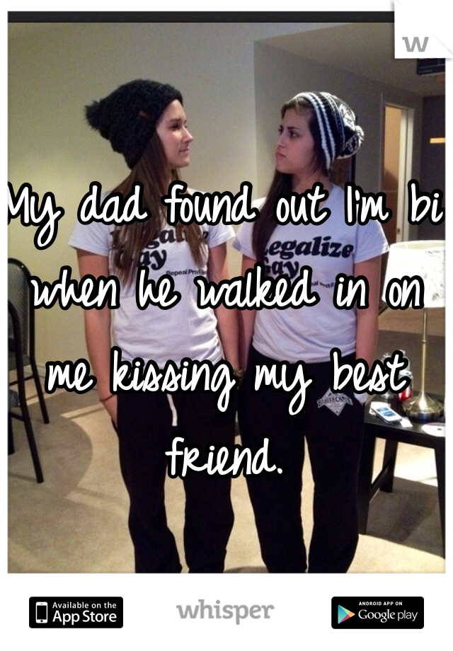 My dad found out I'm bi when he walked in on me kissing my best friend.