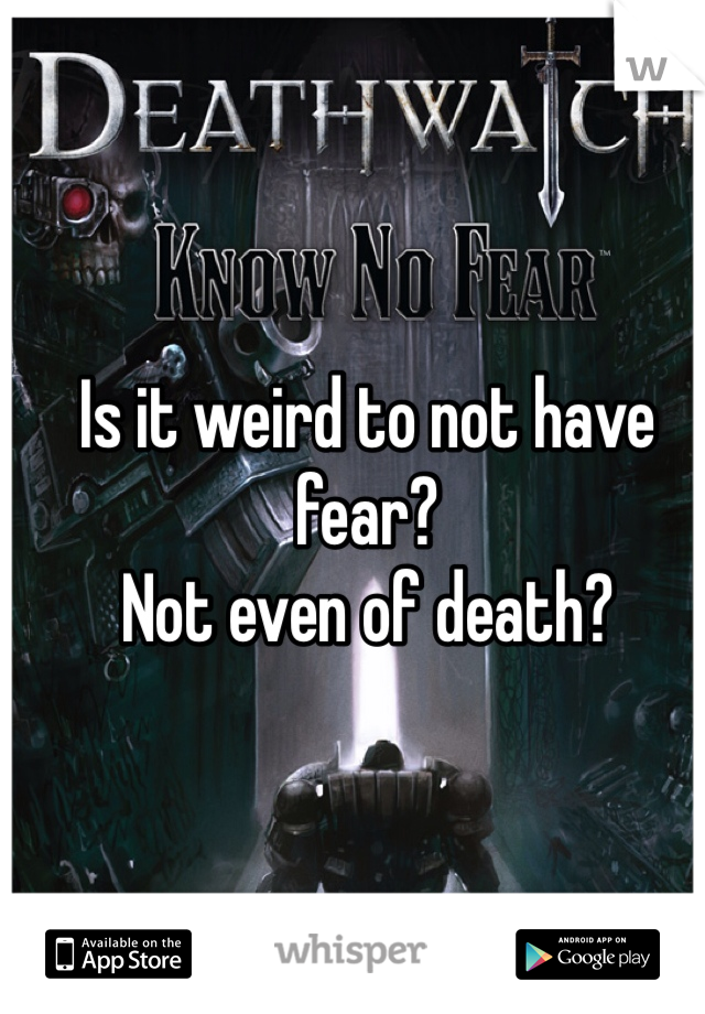 Is it weird to not have fear? Not even of death?