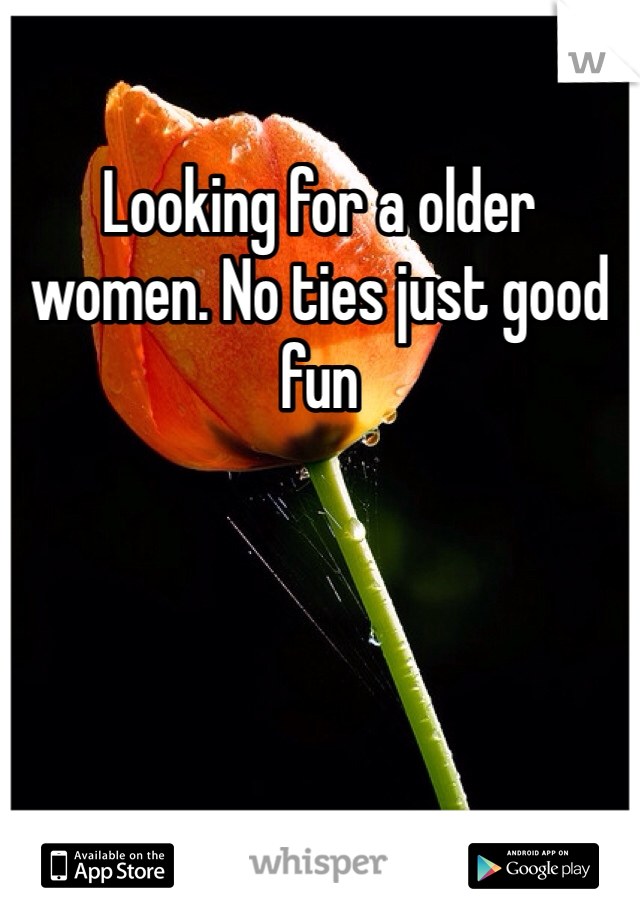 Looking for a older women. No ties just good fun