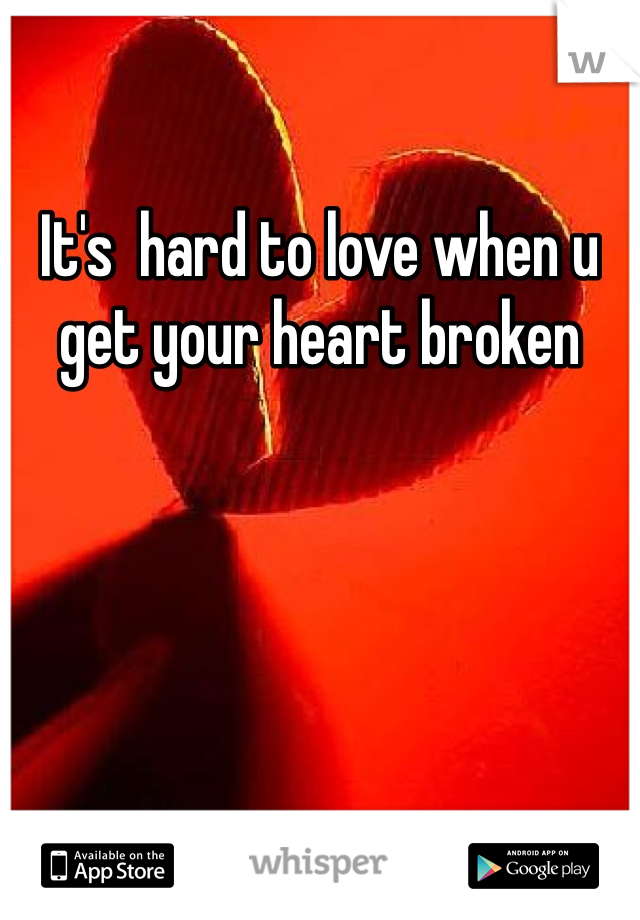 It's  hard to love when u get your heart broken
