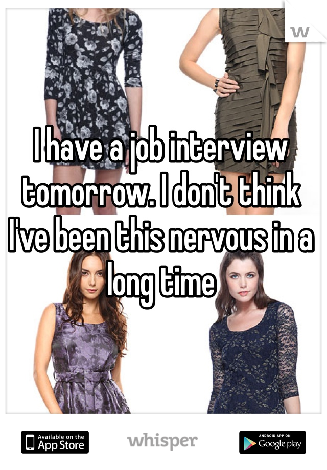 I have a job interview tomorrow. I don't think I've been this nervous in a long time