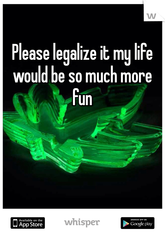 Please legalize it my life would be so much more fun