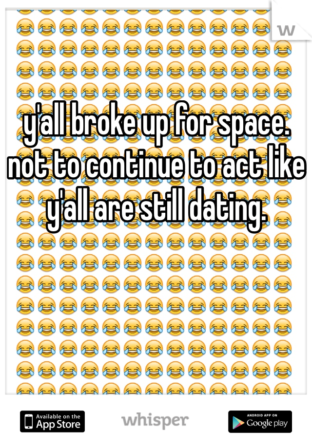 y'all broke up for space.  not to continue to act like y'all are still dating.