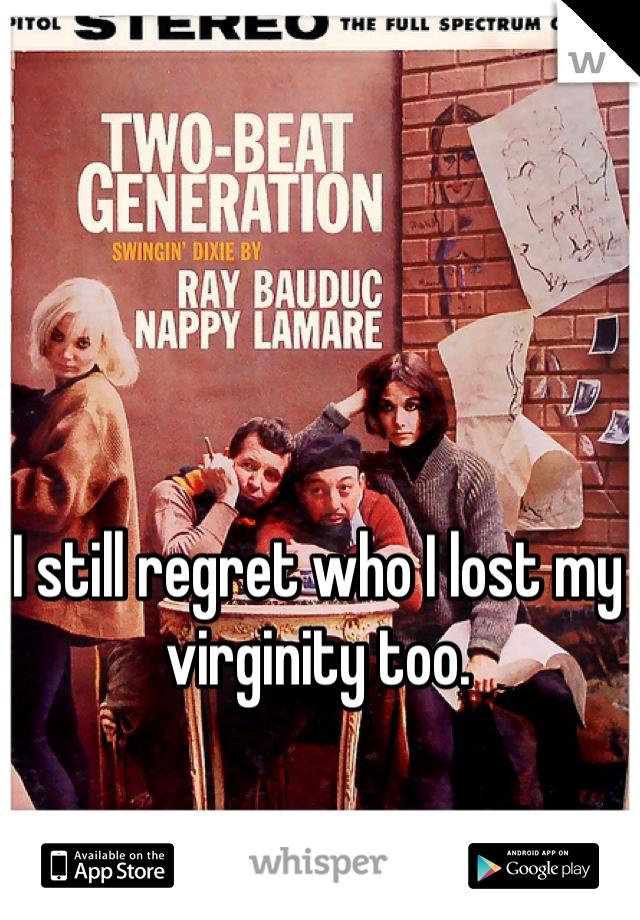 I still regret who I lost my virginity too.