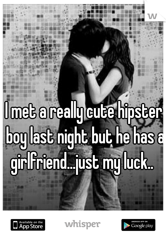 I met a really cute hipster boy last night but he has a girlfriend...just my luck..