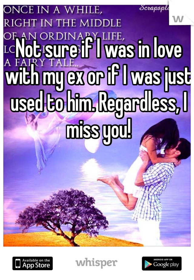 Not sure if I was in love with my ex or if I was just used to him. Regardless, I miss you!