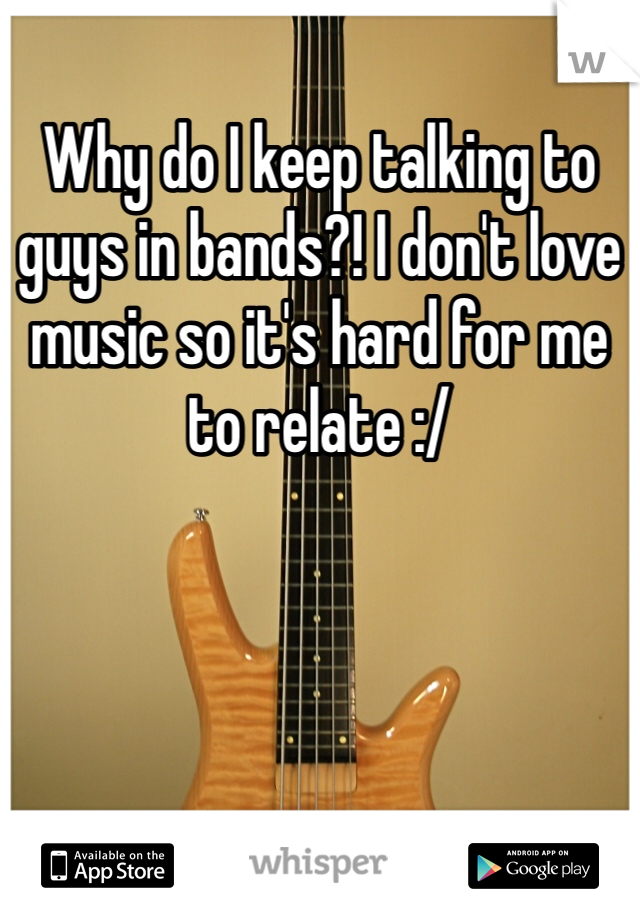 Why do I keep talking to guys in bands?! I don't love music so it's hard for me to relate :/