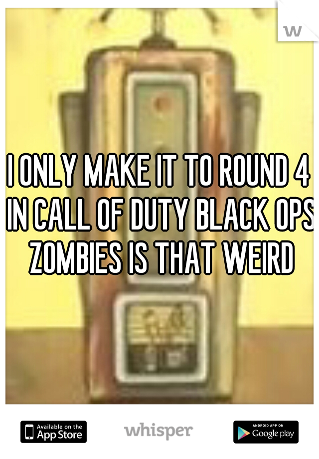 I ONLY MAKE IT TO ROUND 4 IN CALL OF DUTY BLACK OPS ZOMBIES IS THAT WEIRD