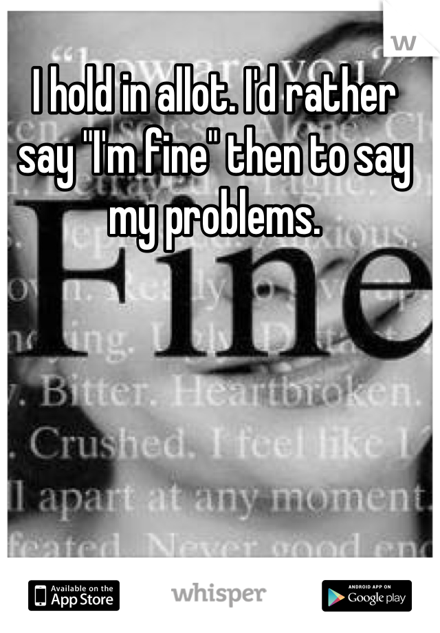 """I hold in allot. I'd rather say """"I'm fine"""" then to say my problems."""