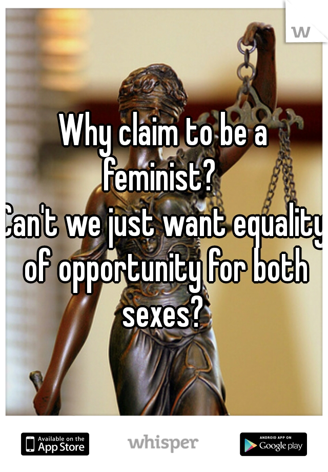 Why claim to be a feminist?   Can't we just want equality of opportunity for both sexes?