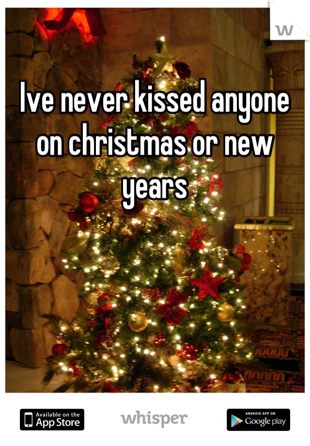 Ive never kissed anyone on christmas or new years