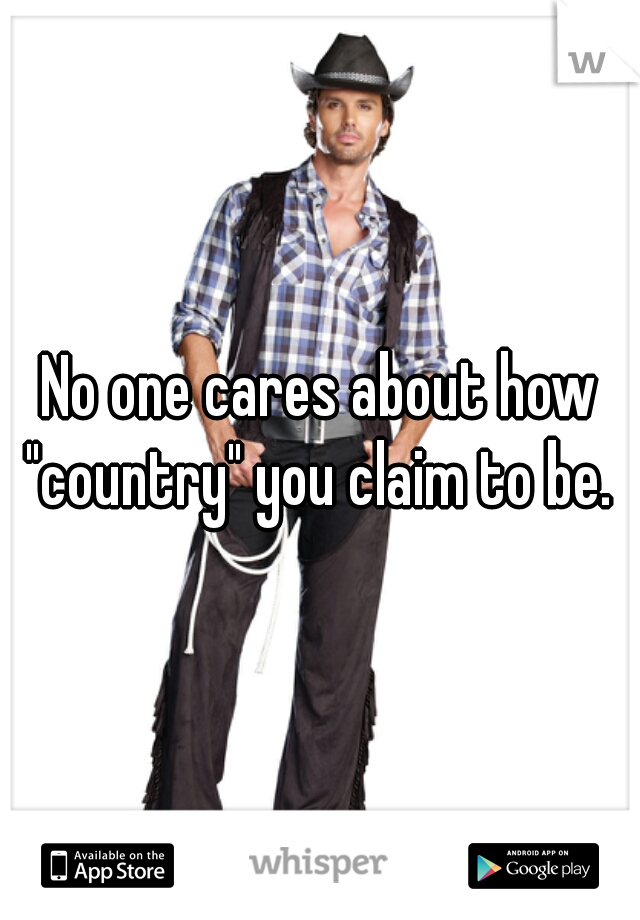 "No one cares about how ""country"" you claim to be."