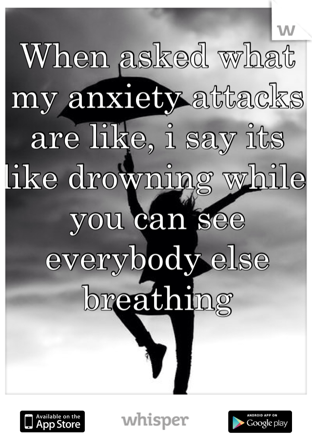 When asked what my anxiety attacks are like, i say its like drowning while you can see everybody else breathing