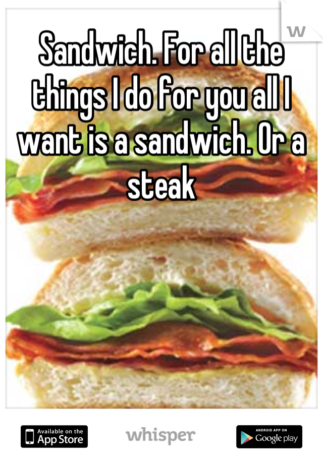 Sandwich. For all the things I do for you all I want is a sandwich. Or a steak