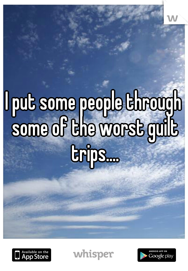 I put some people through some of the worst guilt trips....