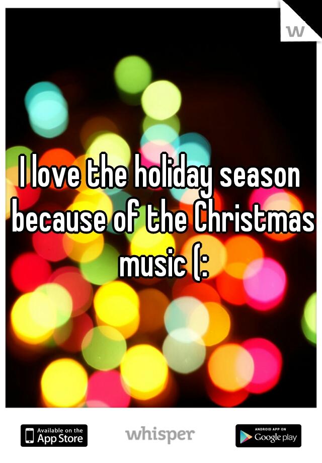 I love the holiday season because of the Christmas music (: