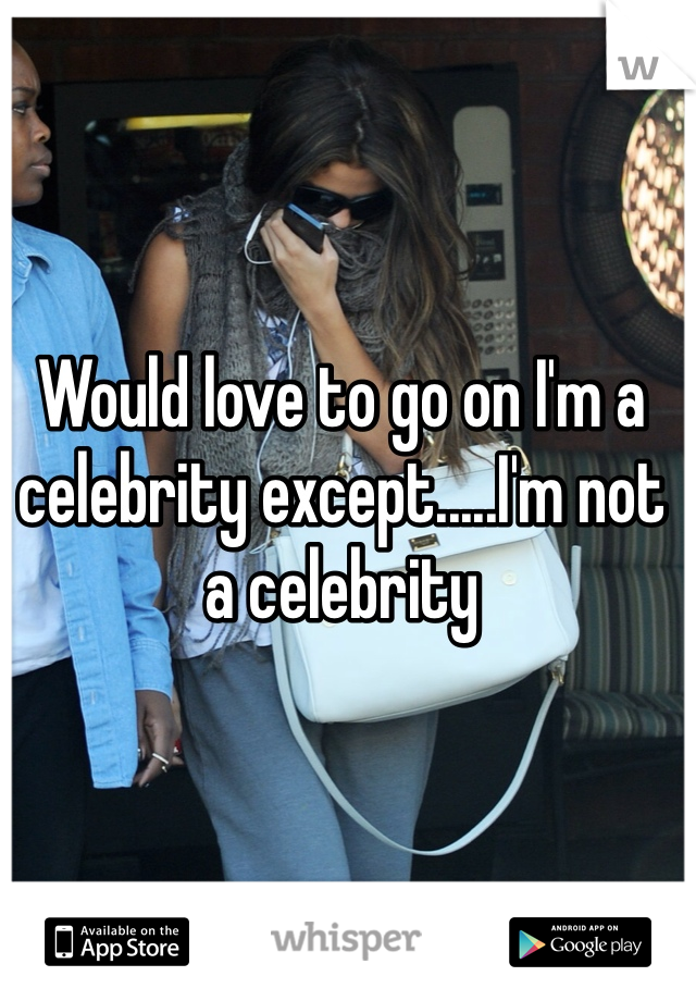 Would love to go on I'm a celebrity except.....I'm not a celebrity