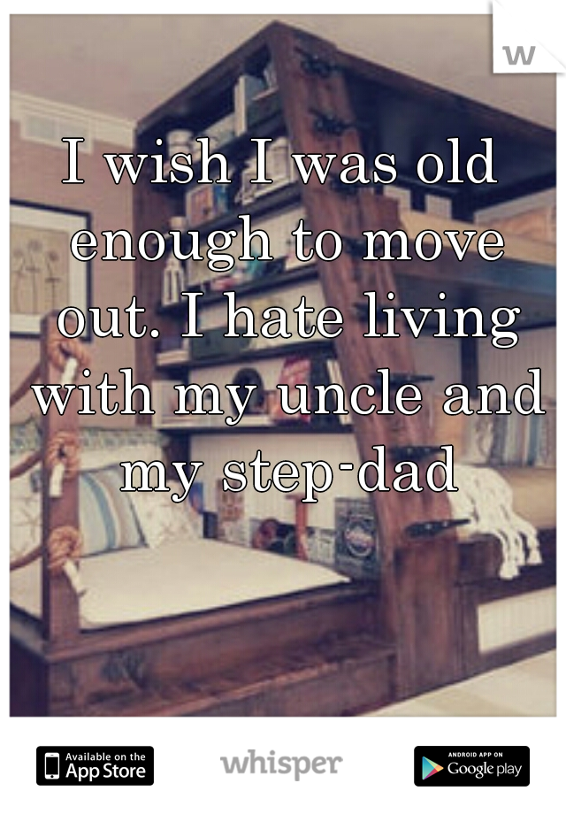 I wish I was old enough to move out. I hate living with my uncle and my step-dad