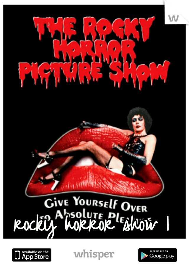 rocky horror show I want to see you!