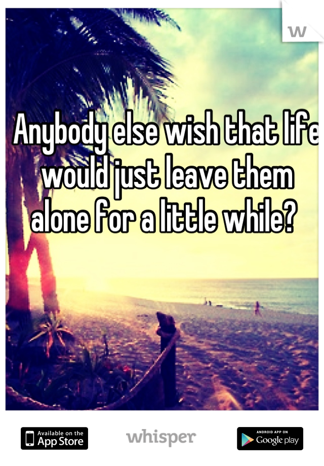 Anybody else wish that life would just leave them alone for a little while?