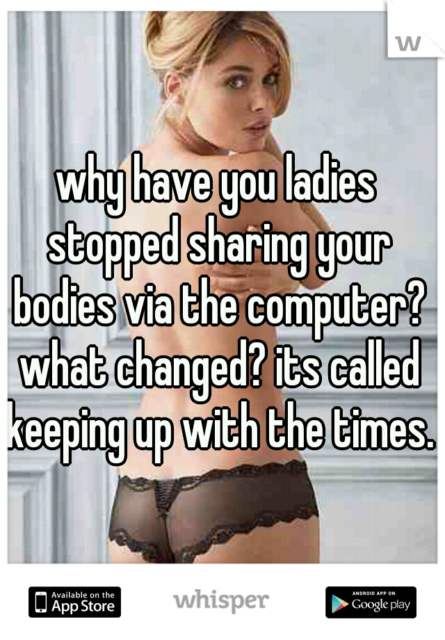 why have you ladies stopped sharing your bodies via the computer? what changed? its called keeping up with the times.