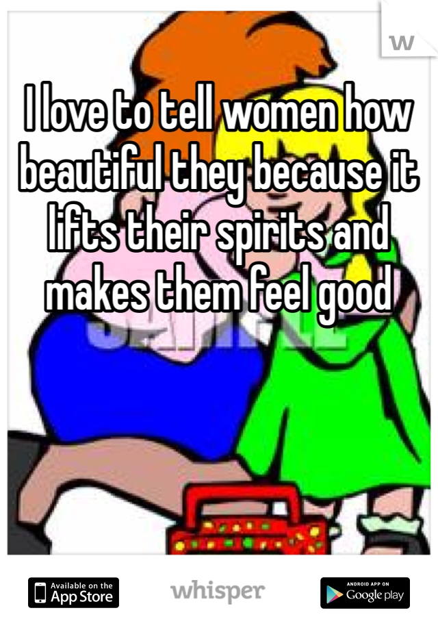 I love to tell women how beautiful they because it lifts their spirits and makes them feel good