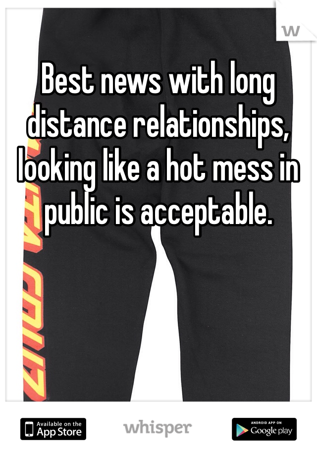Best news with long distance relationships, looking like a hot mess in public is acceptable.